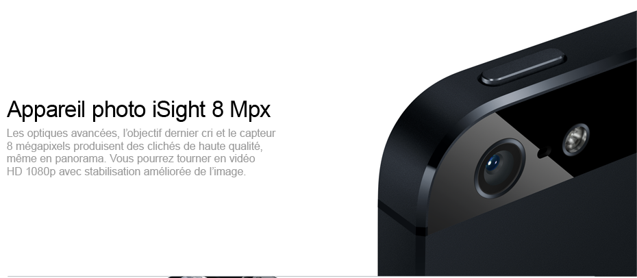 Appareil photo iSight 8 Mpx - Les optiques avanc&eacute;es, l&rsquo;objectif dernier cri et le capteur 8&nbsp;m&eacute;gapixels produisent des clich&eacute;s de haute qualit&eacute;, m&ecirc;me en panorama. Vous pourrez tourner en vid&eacute;o&nbsp; HD 1080p avec stabilisation am&eacute;lior&eacute;e de l&rsquo;image.