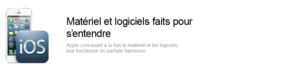 Mat&eacute;riel et logiciels faits pour s'entendre - Apple concevant &agrave; la fois le mat&eacute;riel et les logiciels, tout fonctionne en parfaite harmonie.