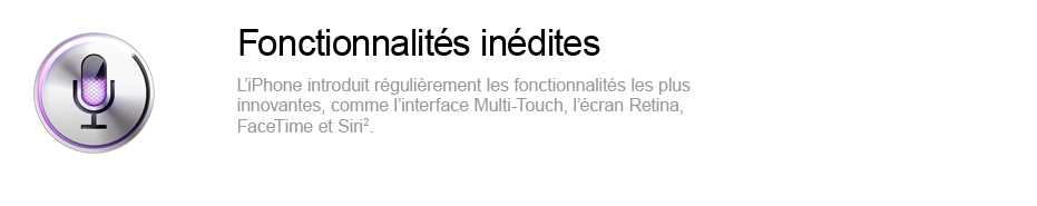 Fonctionnalits indites - l'iPhone introduit rgulirement les fonctionnalits les plus innovantes, comme l'interface Multi-Touch, l'cran Retina, FaceTime et Siri.