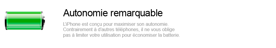 Autonomie remarquable - l'iPhone est conu pour maximiser son autonomie. Contrairement  d'autres tlphones, il ne vous oblige pas  limiter votre utilisation pour conomiser la batterie.