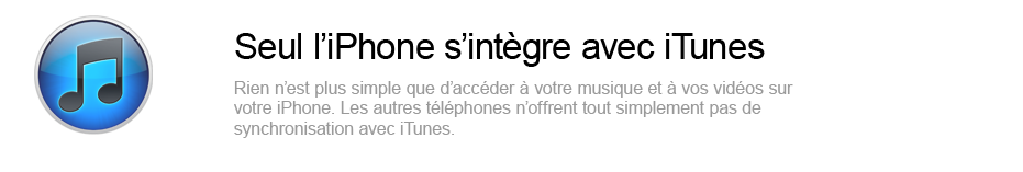 Seul l'iPhone s'intgre avec iTunes - Rien n'est plus simple que d'accder  votre musique et  vos vidos sur votre iPhone. Les autres tlphones n'offrent tout simplement pas de synchronisation avec iTunes.