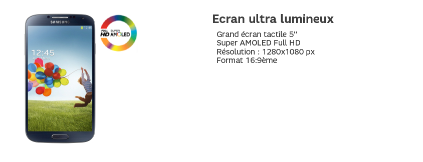 Ecran ultra lumineux : Grand écran tactile 5'', Super AMOLED Full HD, Résolution : 1280x1080px, Format : 16:9ème