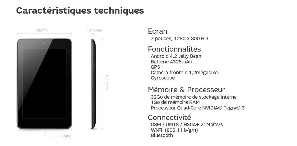 Fonctionnalités  Android 4.2 Jelly Bean   Batterie 4325mAh  GPS  Caméra frontale 1,2mégapixel  Gyroscope Mémoire & Processeur  32Go de émoire de stockage interne  1Go de mémoire RAM  Processeur Quad-Core NVIDIA® Tegra® 3 Connectivité   GSM / UMTS / HSPA+ 21Mbits/s  Wi-Fi (802.11 b/g/n)  Bluetooth