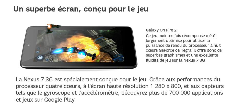 Fabriquée par ASUS, la Nexus7 3G est équipée d'un processeur quatrecœurs NVIDIA®Tegra®3 pour vous garantir une utilisation plus rapide: les pages se chargent vite, les jeux offrent une grande fluidité et une bonne réactivité, et l'exécution simultanée de plusieurs applications ne pose aucun problème.