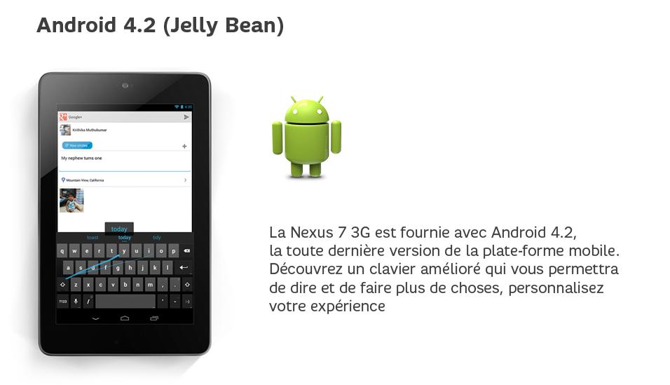 La Nexus7 est fournie avec Android4.2, la toute dernière version de la plate-forme mobile. Découvrez un clavier amélioré qui vous permettra de dire et de faire plus de choses, personnalisez votre expérience