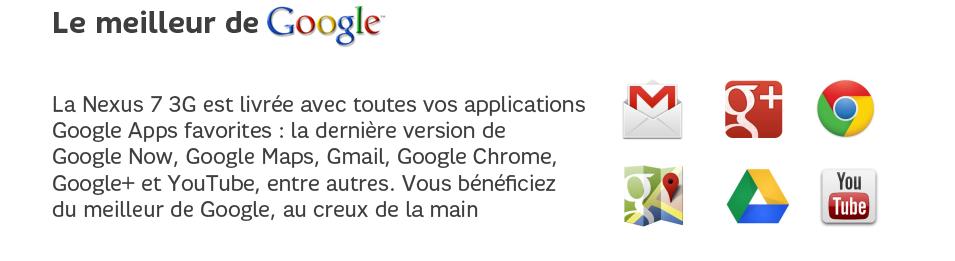 La Nexus7 3G est livrée avec toutes vos applications GoogleApps favorites: la dernière version de GoogleNow, Google Maps Gmail, GoogleChrome, Google+ et YouTube, entre autres. Vous bénéficiez du meilleur de Google, au creux de la main