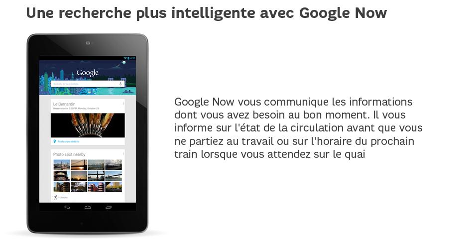 GoogleNow vous communique les informations dont vous avez besoin au bon moment. Il vous informe sur l'état de la circulation avant que vous ne partiez au travail ou sur l'horaire du prochain train lorsque vous attendez sur le quai.